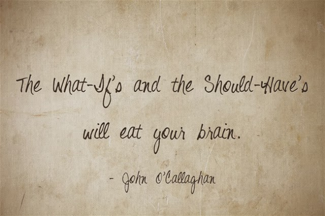 The 'What if's' & the 'Should have's'